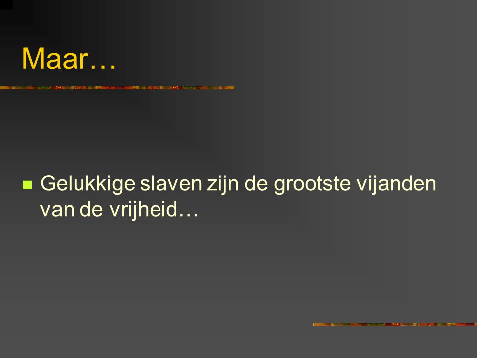 Maar… Gelukkige slaven zijn de grootste vijanden van de vrijheid…