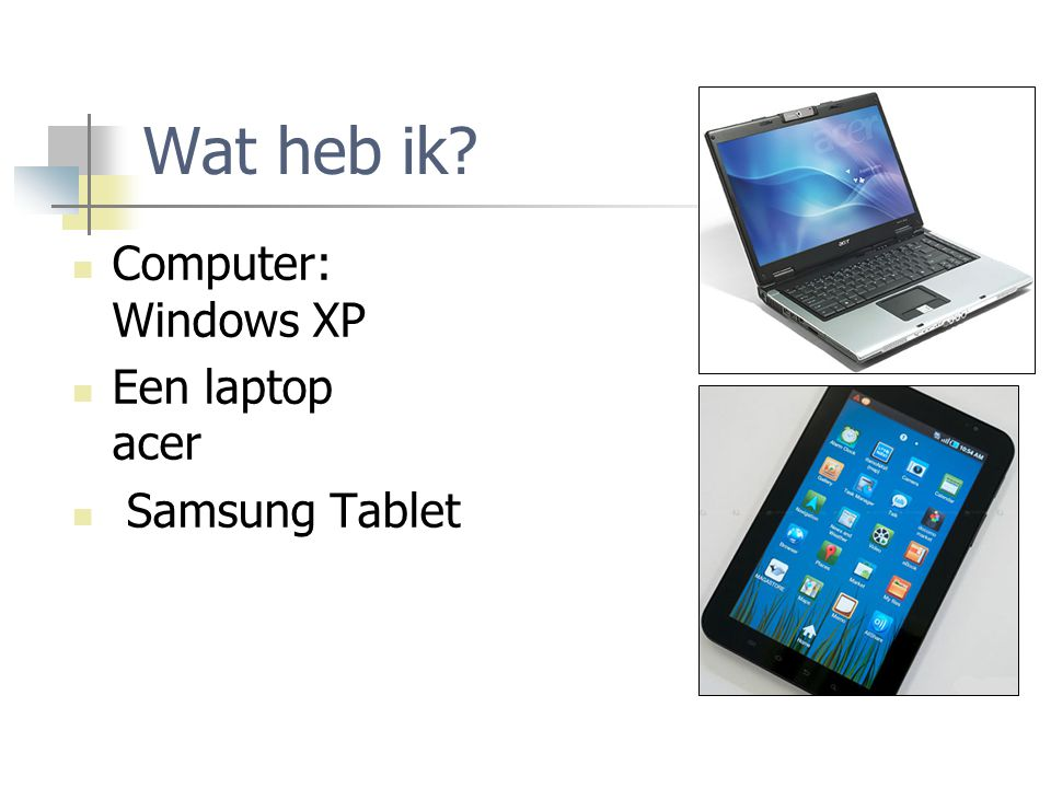 Wat heb ik Computer: Windows XP Een laptop acer Samsung Tablet