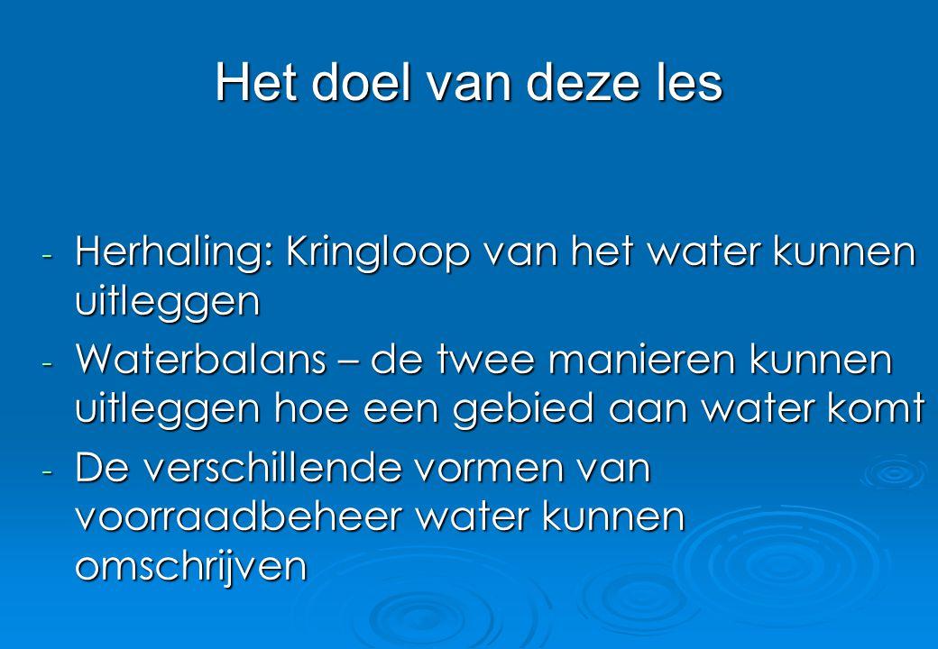 Het doel van deze les Herhaling: Kringloop van het water kunnen uitleggen.
