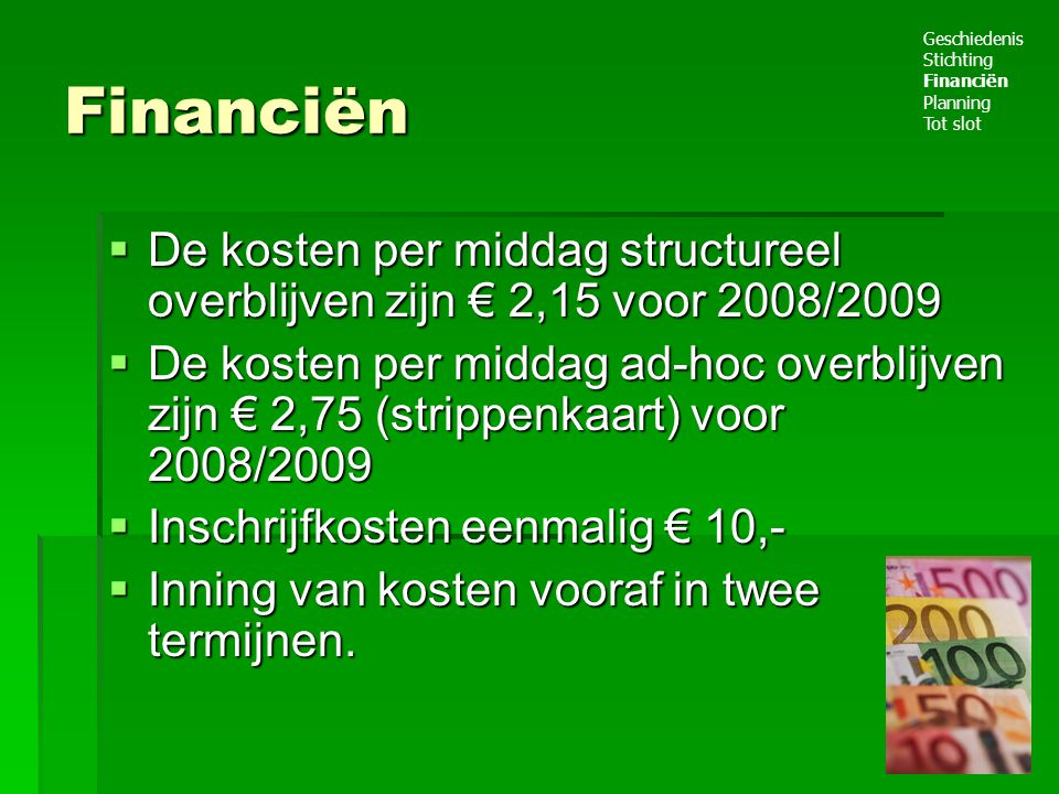Financiën Geschiedenis. Stichting. Financiën. Planning. Tot slot. De kosten per middag structureel overblijven zijn € 2,15 voor 2008/2009.
