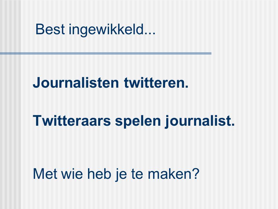 Best ingewikkeld... Journalisten twitteren. Twitteraars spelen journalist.