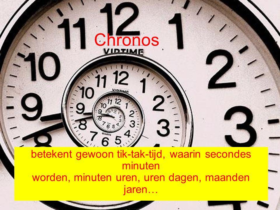 Chronos betekent gewoon tik-tak-tijd, waarin secondes minuten worden, minuten uren, uren dagen, maanden jaren…