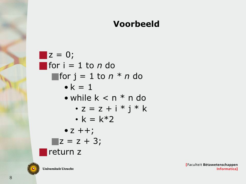 Voorbeeld z = 0; for i = 1 to n do. for j = 1 to n * n do. k = 1. while k < n * n do. z = z + i * j * k.