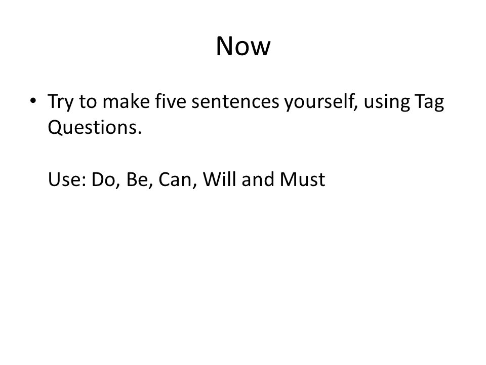 Now Try to make five sentences yourself, using Tag Questions. Use: Do, Be, Can, Will and Must