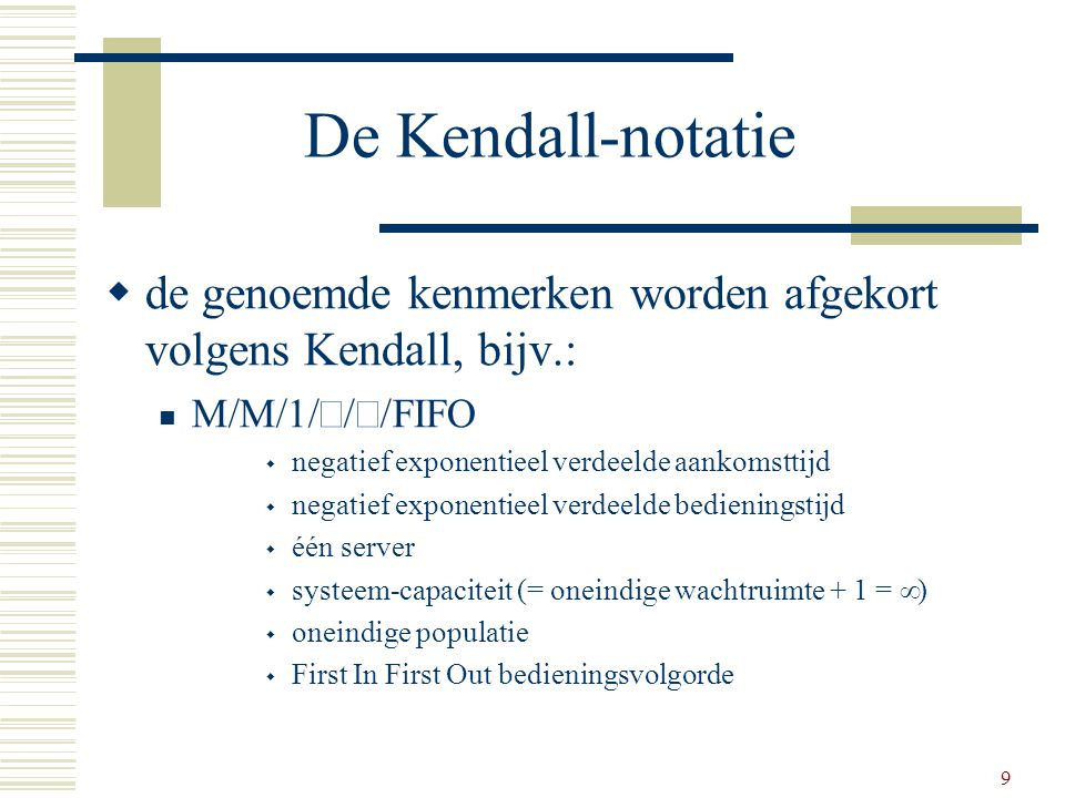 De Kendall-notatie de genoemde kenmerken worden afgekort volgens Kendall, bijv.: M/M/1/¥/¥/FIFO. negatief exponentieel verdeelde aankomsttijd.