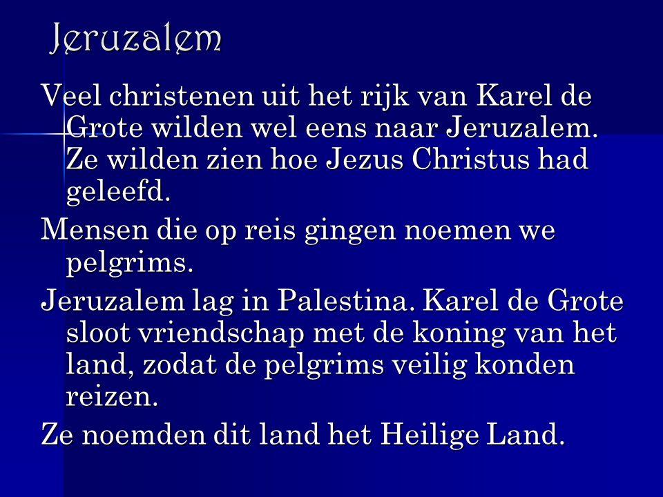 Jeruzalem Veel christenen uit het rijk van Karel de Grote wilden wel eens naar Jeruzalem. Ze wilden zien hoe Jezus Christus had geleefd.