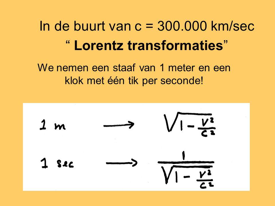 In de buurt van c = 300.000 km/sec Lorentz transformaties