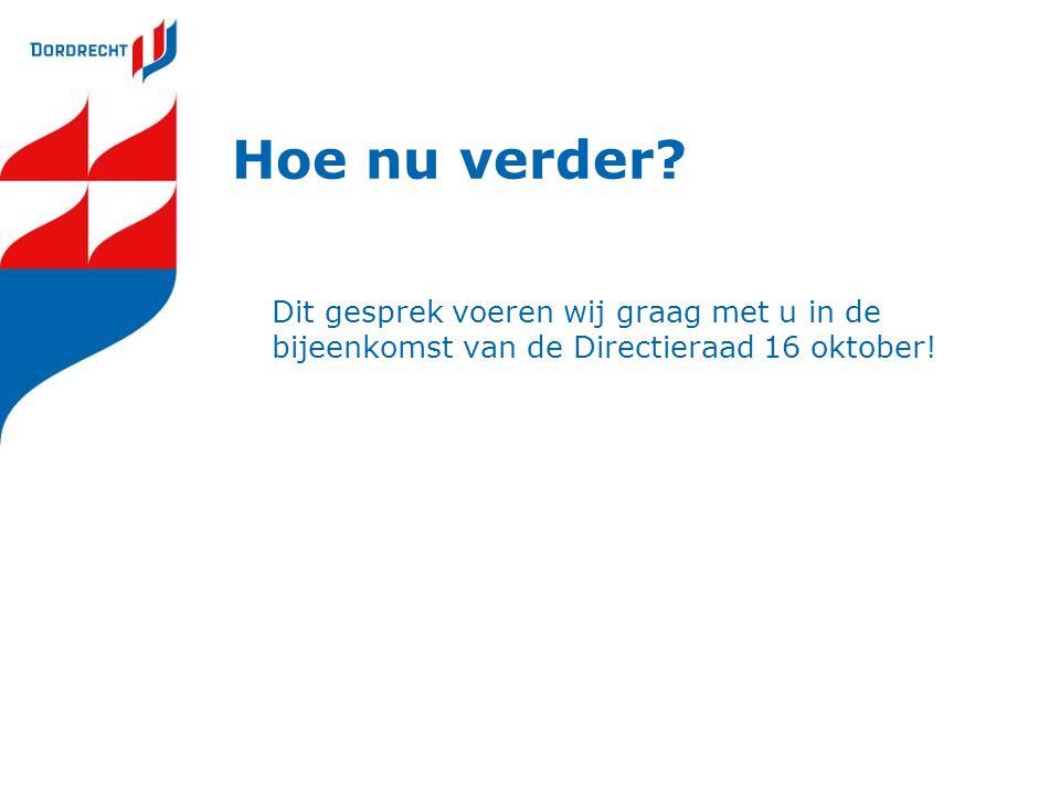 Hoe nu verder Dit gesprek voeren wij graag met u in de bijeenkomst van de Directieraad 16 oktober!