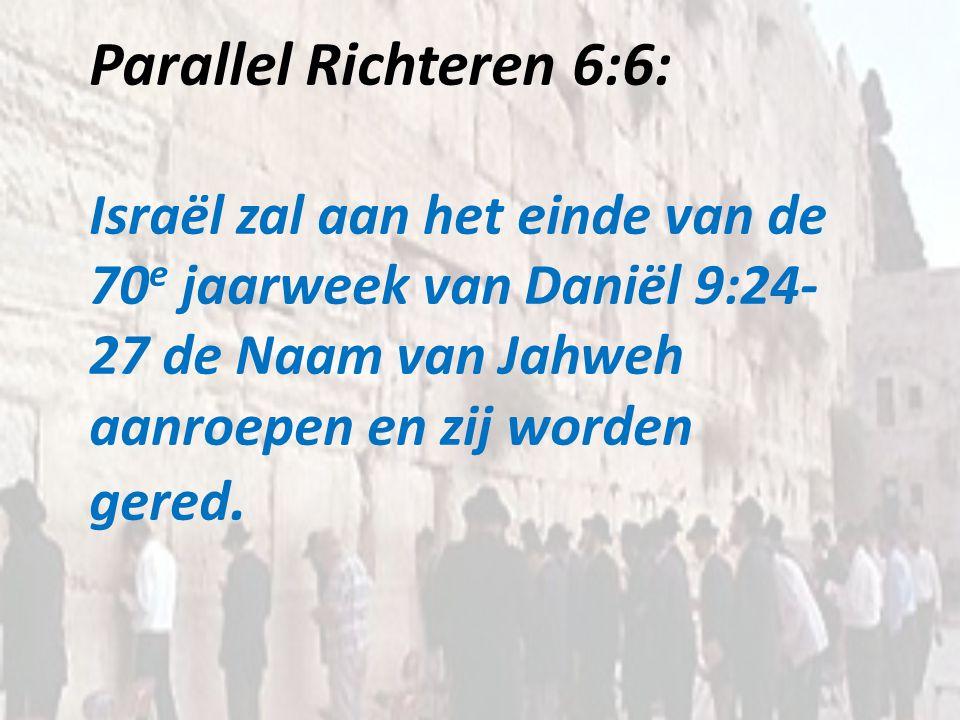 Parallel Richteren 6:6: Israël zal aan het einde van de 70e jaarweek van Daniël 9:24-27 de Naam van Jahweh aanroepen en zij worden gered.