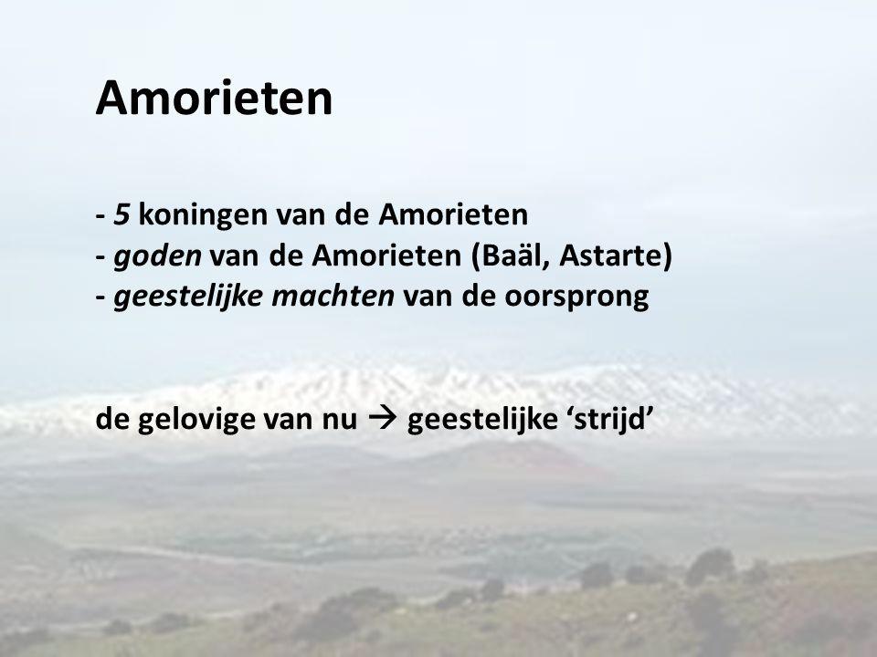 Amorieten - 5 koningen van de Amorieten - goden van de Amorieten (Baäl, Astarte) - geestelijke machten van de oorsprong de gelovige van nu  geestelijke 'strijd'