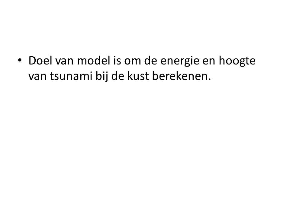 Doel van model is om de energie en hoogte van tsunami bij de kust berekenen.