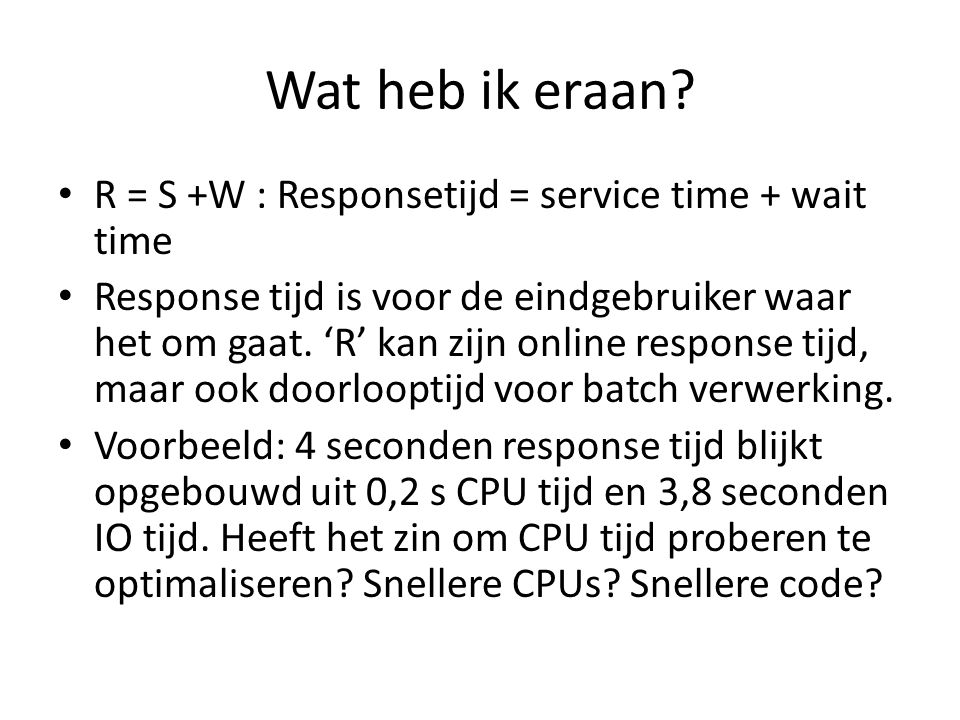 Wat heb ik eraan R = S +W : Responsetijd = service time + wait time