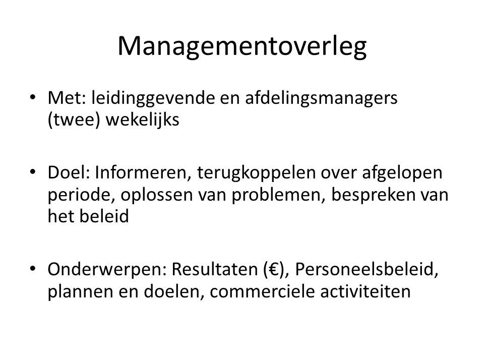 Managementoverleg Met: leidinggevende en afdelingsmanagers (twee) wekelijks.