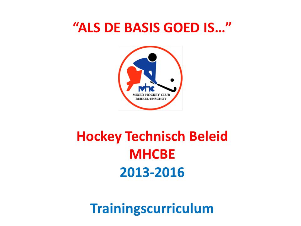 ALS DE BASIS GOED IS… Hockey Technisch Beleid MHCBE 2013-2016 Trainingscurriculum