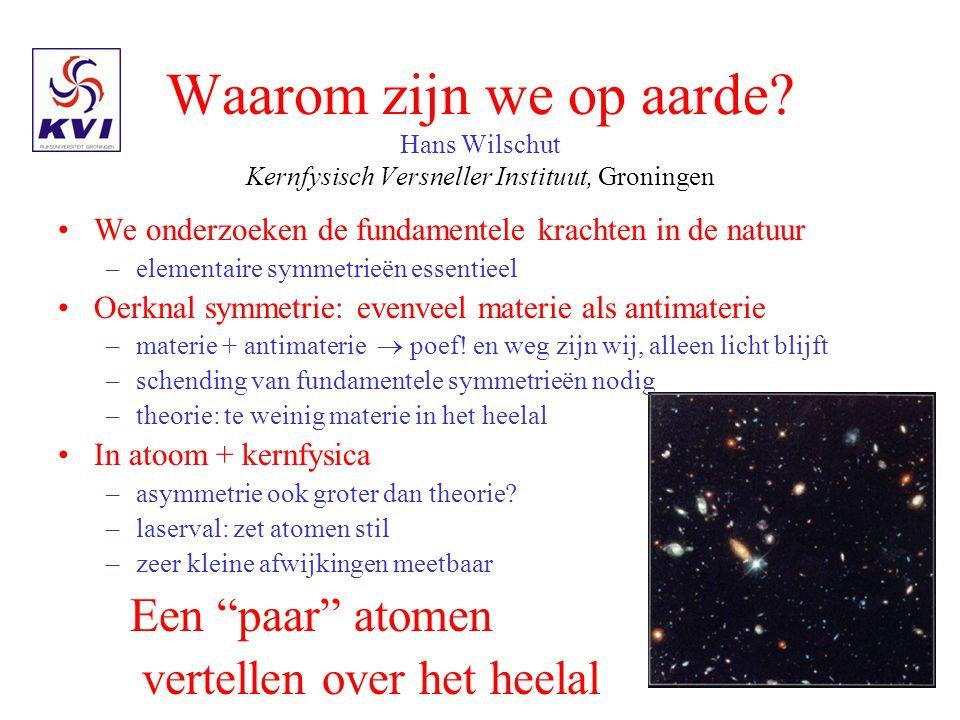 Waarom zijn we op aarde Hans Wilschut Kernfysisch Versneller Instituut, Groningen