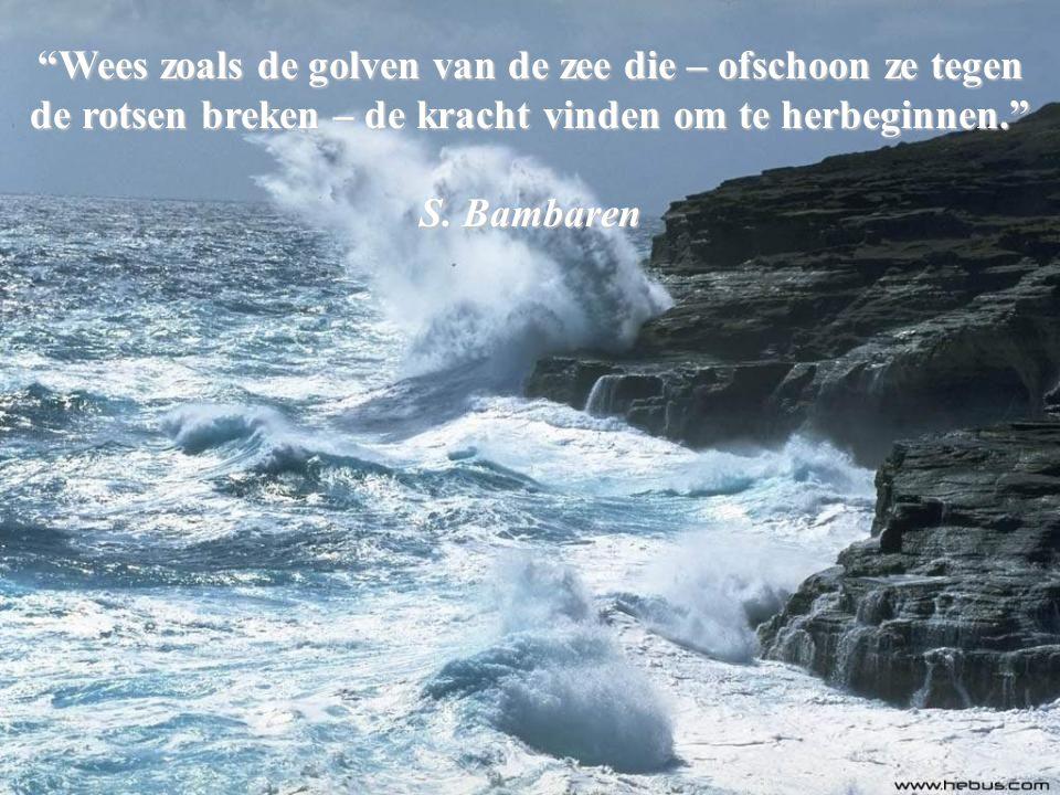 Wees zoals de golven van de zee die – ofschoon ze tegen de rotsen breken – de kracht vinden om te herbeginnen.