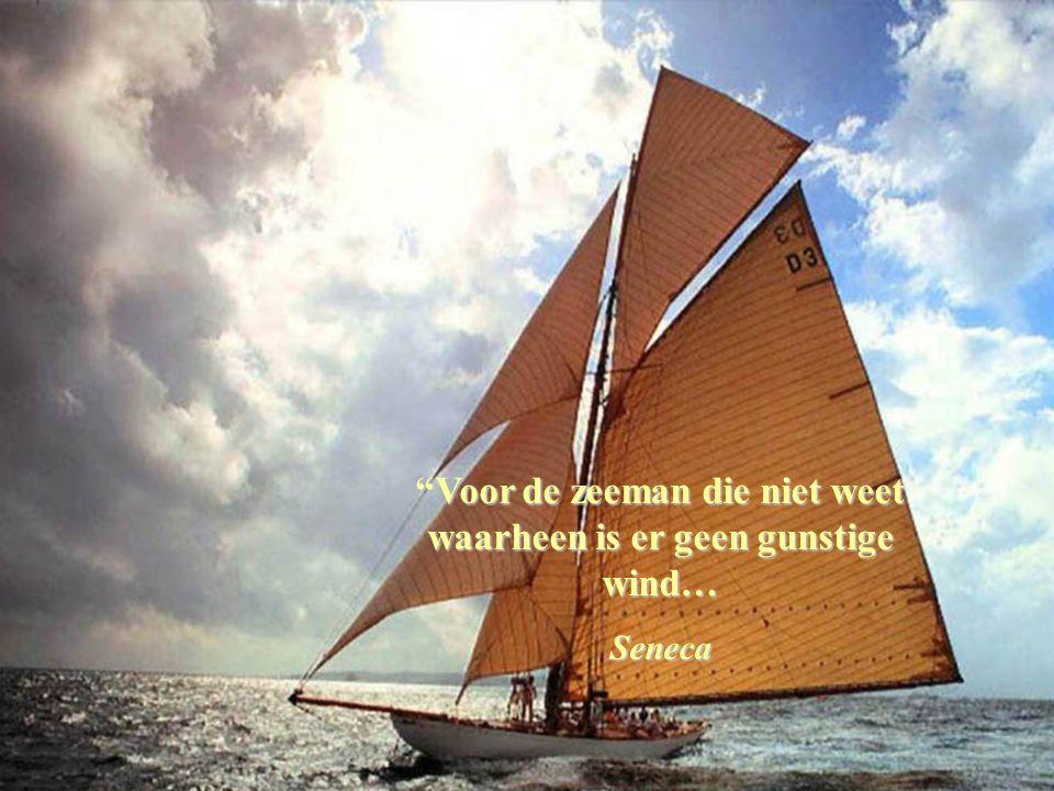 Voor de zeeman die niet weet waarheen is er geen gunstige wind…