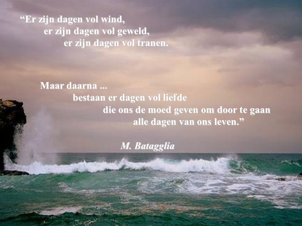 Er zijn dagen vol wind, er zijn dagen vol geweld, er zijn dagen vol tranen. Maar daarna ... bestaan er dagen vol liefde.