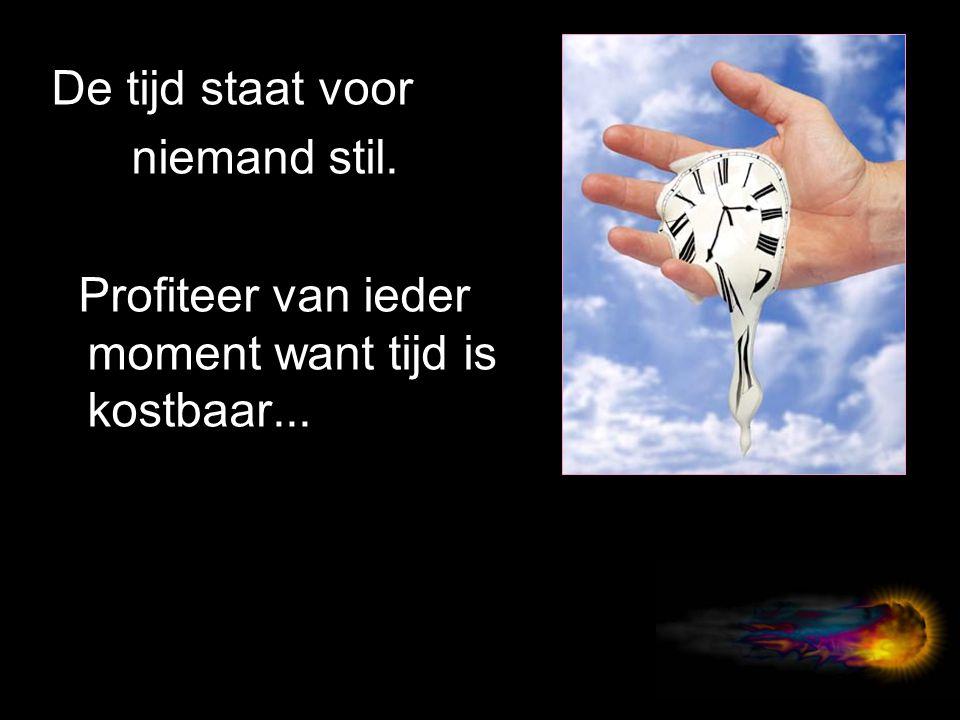 De tijd staat voor niemand stil. Profiteer van ieder moment want tijd is kostbaar...