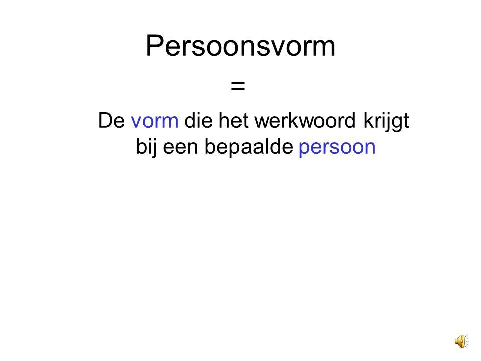 Persoonsvorm = De vorm die het werkwoord krijgt