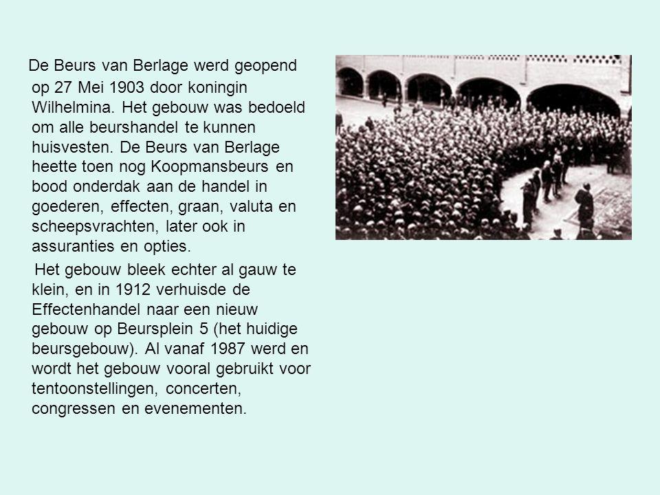 De Beurs van Berlage werd geopend op 27 Mei 1903 door koningin Wilhelmina. Het gebouw was bedoeld om alle beurshandel te kunnen huisvesten. De Beurs van Berlage heette toen nog Koopmansbeurs en bood onderdak aan de handel in goederen, effecten, graan, valuta en scheepsvrachten, later ook in assuranties en opties.