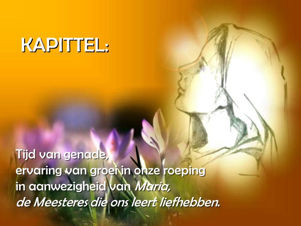 KAPITTEL: Tijd van genade, ervaring van groei in onze roeping in aanwezigheid van Maria, de Meesteres die ons leert liefhebben.
