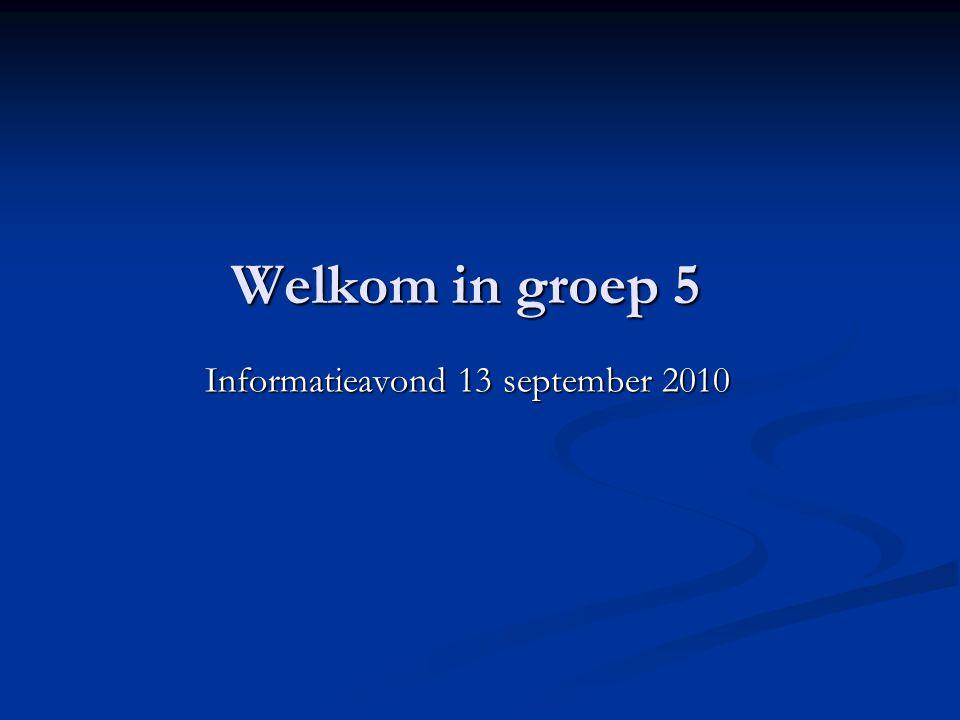 Welkom in groep 5 Informatieavond 13 september 2010