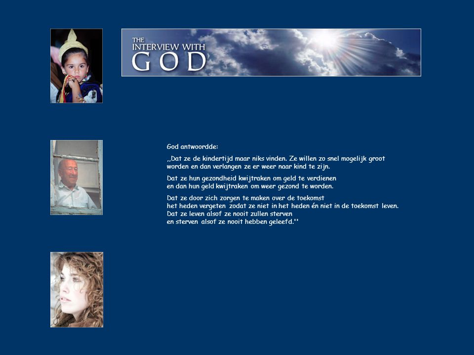 God antwoordde: ,,Dat ze de kindertijd maar niks vinden. Ze willen zo snel mogelijk groot worden en dan verlangen ze er weer naar kind te zijn.