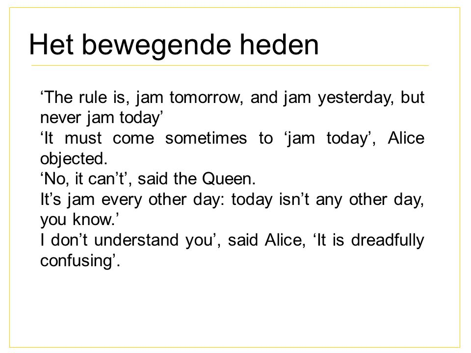 Het bewegende heden 'The rule is, jam tomorrow, and jam yesterday, but never jam today' 'It must come sometimes to 'jam today', Alice objected.