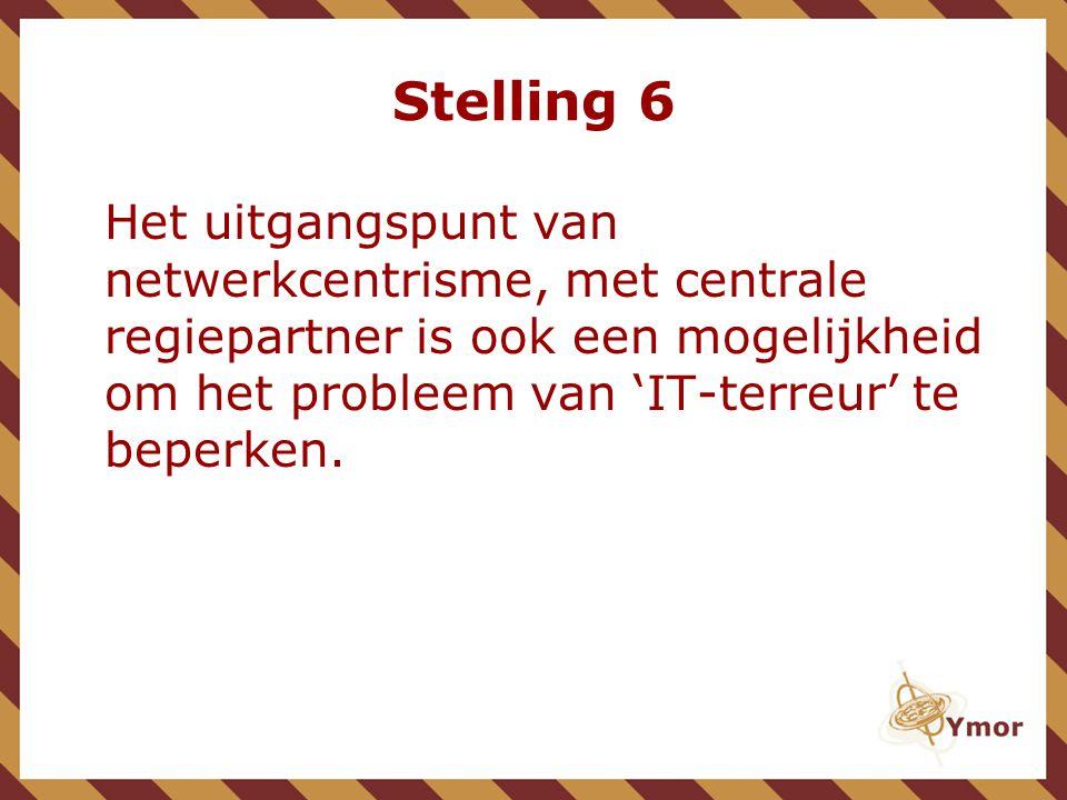 Stelling 6 Het uitgangspunt van netwerkcentrisme, met centrale regiepartner is ook een mogelijkheid om het probleem van 'IT-terreur' te beperken.