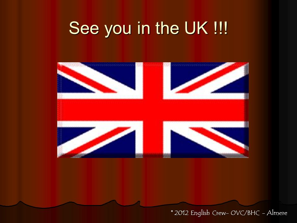 See you in the UK !!! © 2012 English Crew- OVC/BHC - Almere