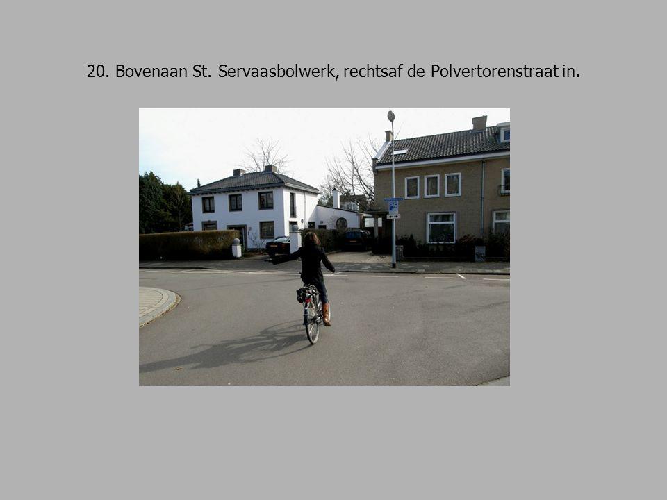 20. Bovenaan St. Servaasbolwerk, rechtsaf de Polvertorenstraat in.