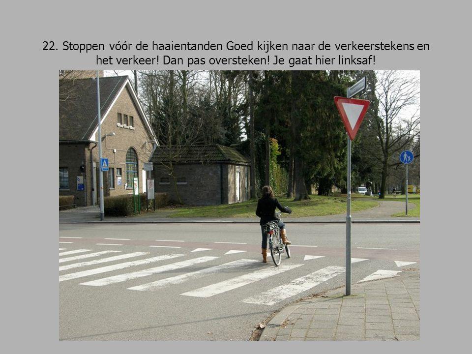 22. Stoppen vóór de haaientanden Goed kijken naar de verkeerstekens en het verkeer! Dan pas oversteken! Je gaat hier linksaf!