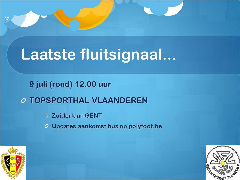 Laatste fluitsignaal... 9 juli (rond) 12.00 uur TOPSPORTHAL VLAANDEREN