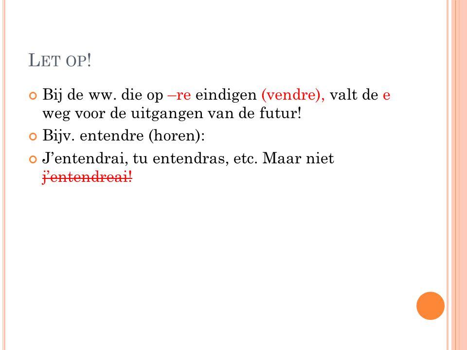 Let op! Bij de ww. die op –re eindigen (vendre), valt de e weg voor de uitgangen van de futur! Bijv. entendre (horen):