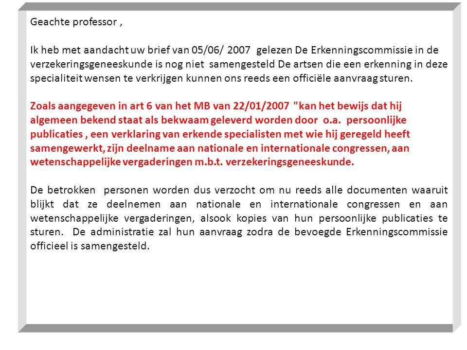 Geachte professor , Ik heb met aandacht uw brief van 05/06/ 2007 gelezen De Erkenningscommissie in de verzekeringsgeneeskunde is nog niet samengesteld De artsen die een erkenning in deze specialiteit wensen te verkrijgen kunnen ons reeds een officiële aanvraag sturen.