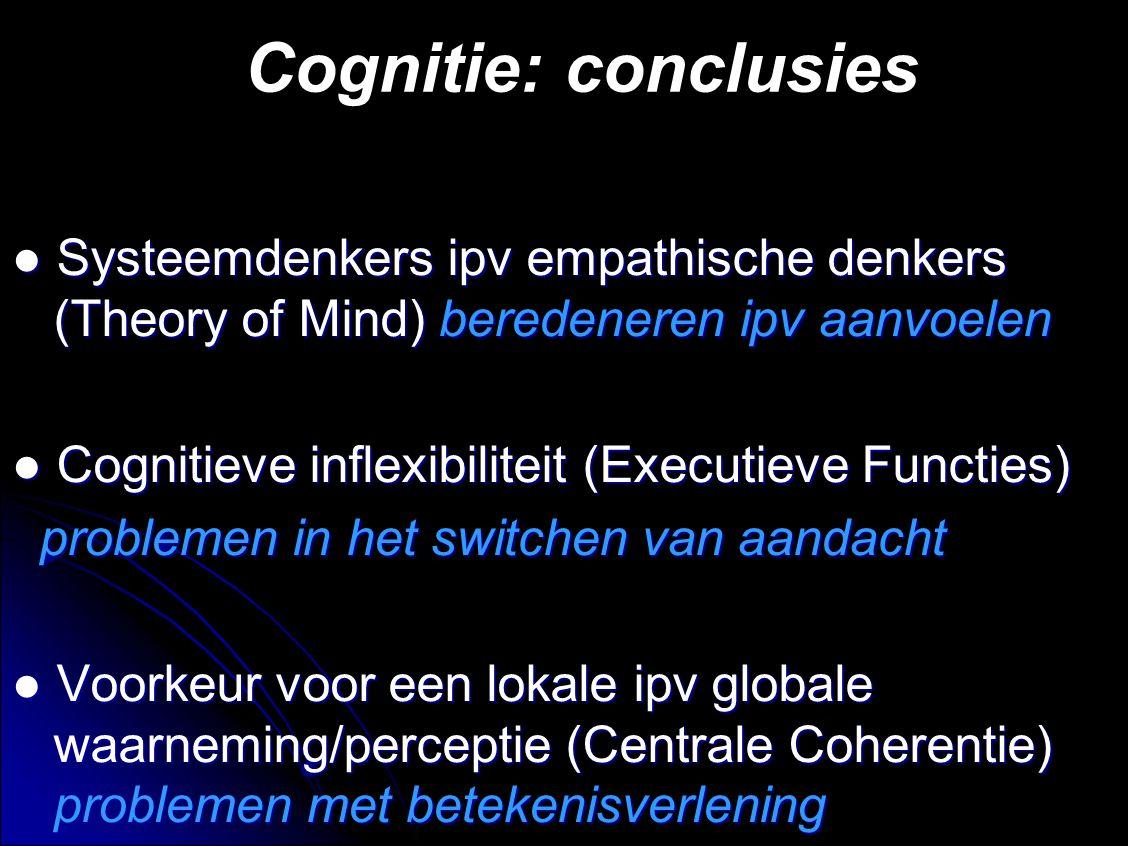 Cognitie: conclusies ● Systeemdenkers ipv empathische denkers (Theory of Mind) beredeneren ipv aanvoelen.