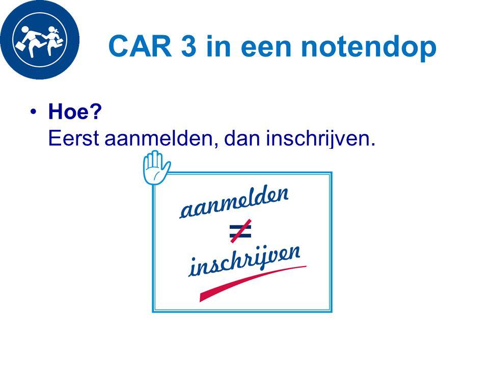 CAR 3 in een notendop Hoe Eerst aanmelden, dan inschrijven.