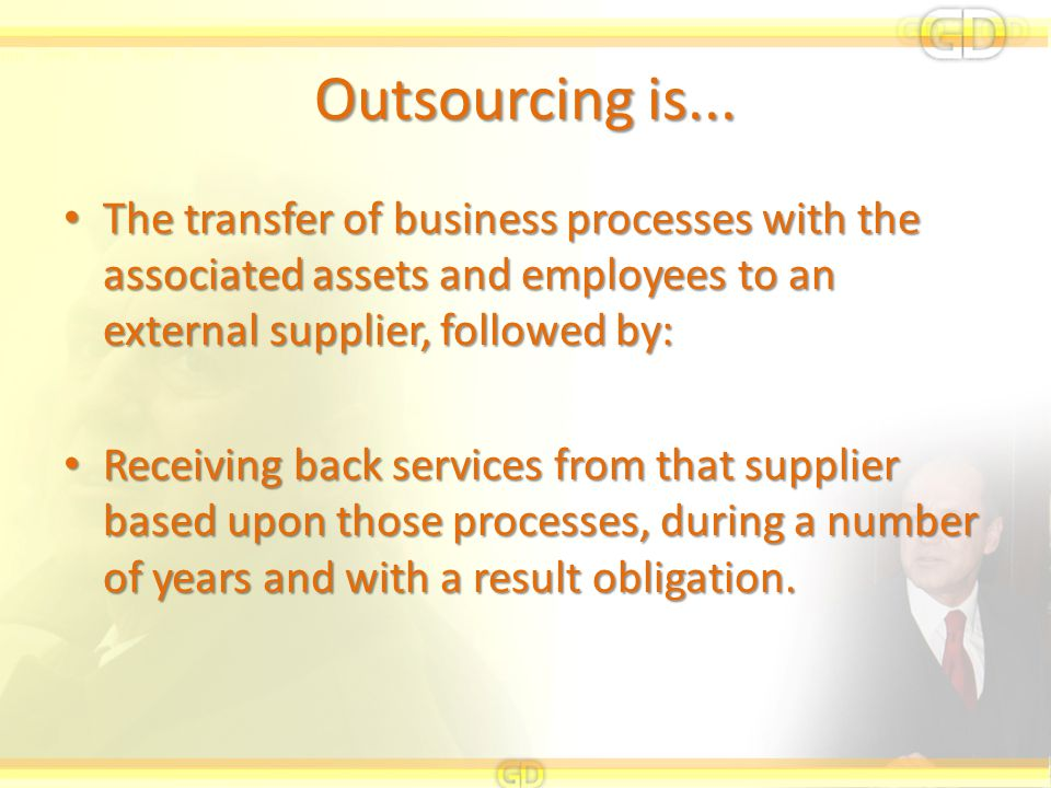 Outsourcing is... The transfer of business processes with the associated assets and employees to an external supplier, followed by: