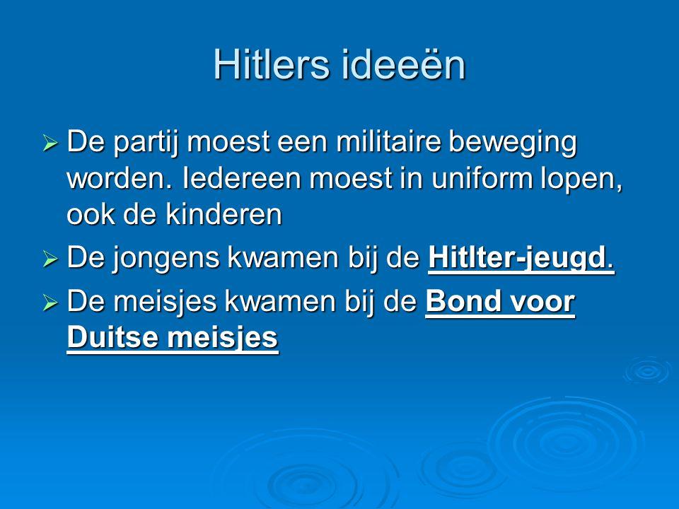 Hitlers ideeën De partij moest een militaire beweging worden. Iedereen moest in uniform lopen, ook de kinderen.