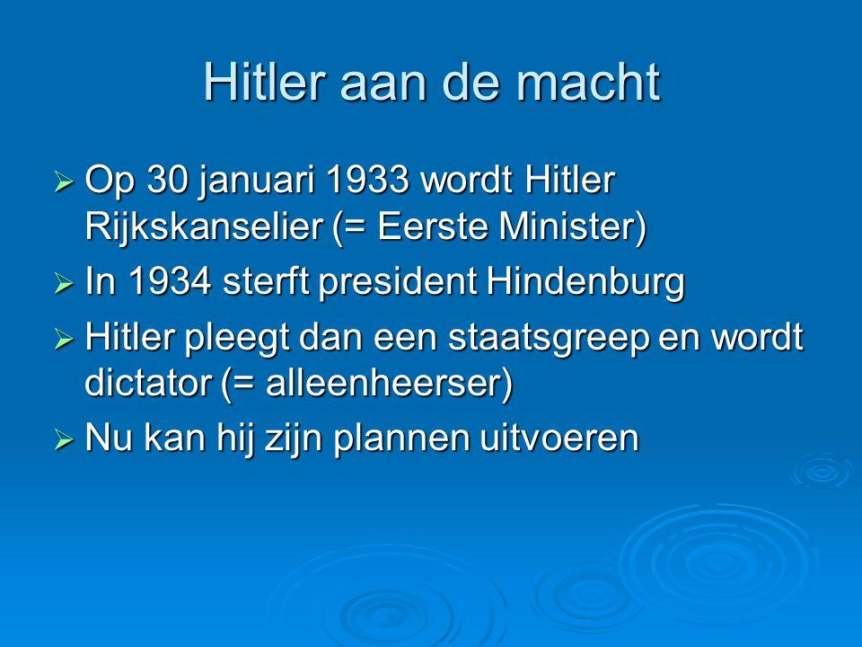 Hitler aan de macht Op 30 januari 1933 wordt Hitler Rijkskanselier (= Eerste Minister) In 1934 sterft president Hindenburg.