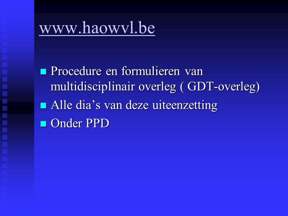 www.haowvl.be Procedure en formulieren van multidisciplinair overleg ( GDT-overleg) Alle dia's van deze uiteenzetting.