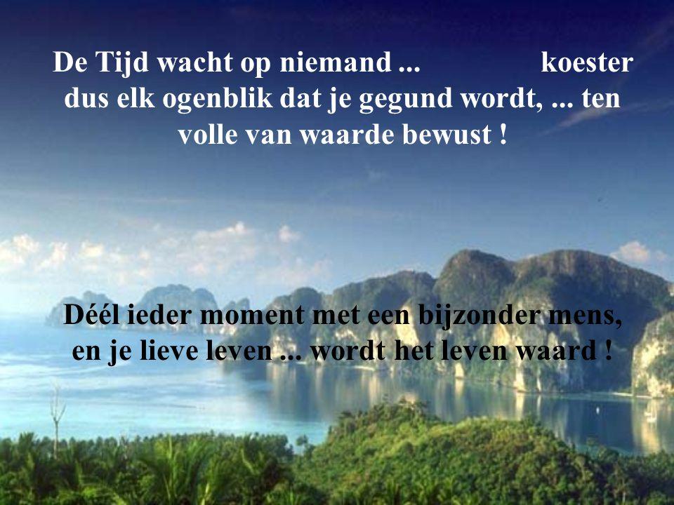 De Tijd wacht op niemand ... koester dus elk ogenblik dat je gegund wordt, ... ten volle van waarde bewust !