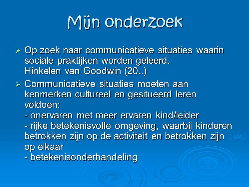 Mijn onderzoek Op zoek naar communicatieve situaties waarin sociale praktijken worden geleerd. Hinkelen van Goodwin (20..)
