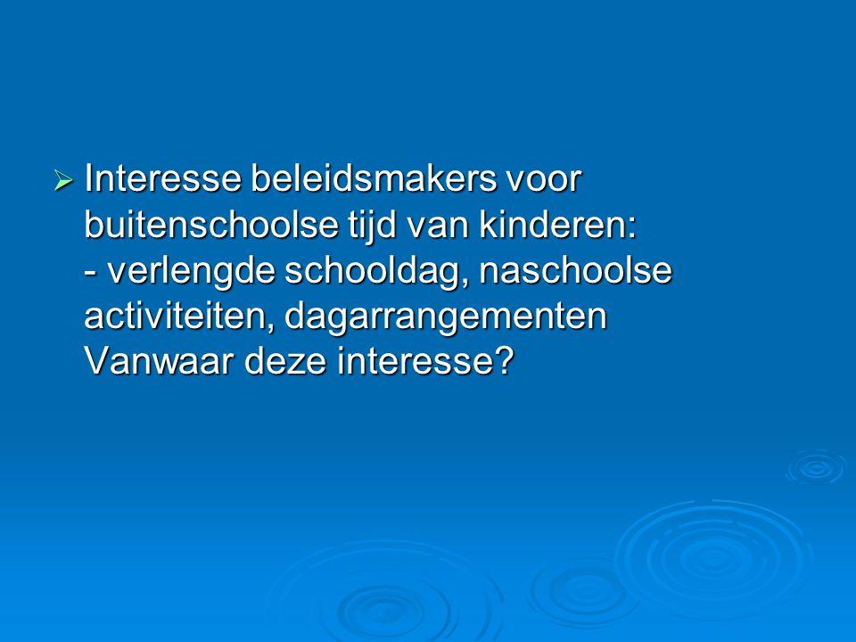 Interesse beleidsmakers voor buitenschoolse tijd van kinderen: - verlengde schooldag, naschoolse activiteiten, dagarrangementen Vanwaar deze interesse