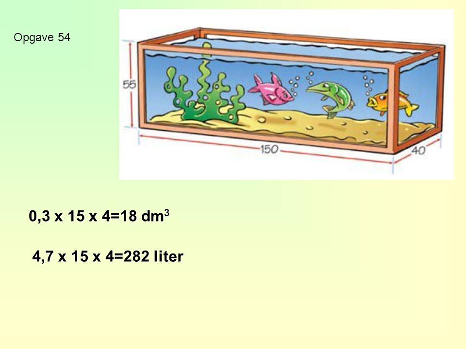 Opgave 54 0,3 x 15 x 4=18 dm3 4,7 x 15 x 4=282 liter