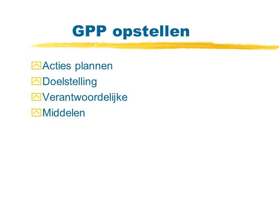 GPP opstellen Acties plannen Doelstelling Verantwoordelijke Middelen