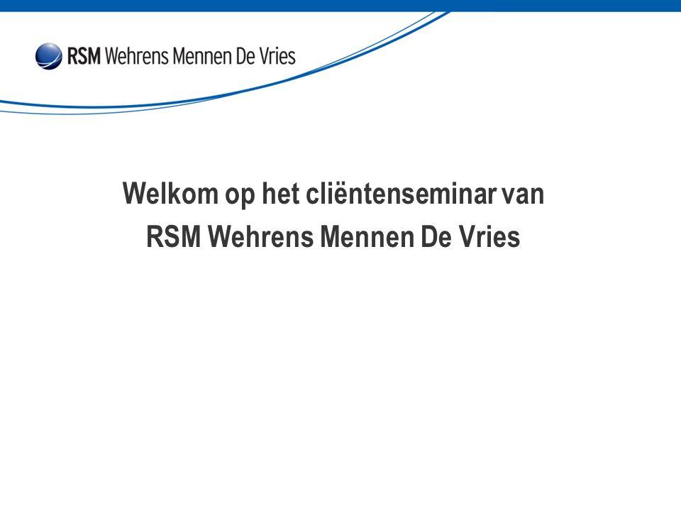 Welkom op het cliëntenseminar van RSM Wehrens Mennen De Vries