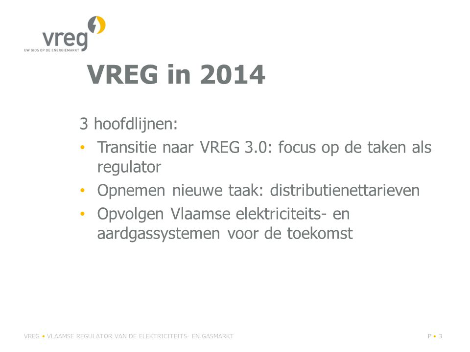 VREG in 2014 3 hoofdlijnen: Transitie naar VREG 3.0: focus op de taken als regulator. Opnemen nieuwe taak: distributienettarieven.