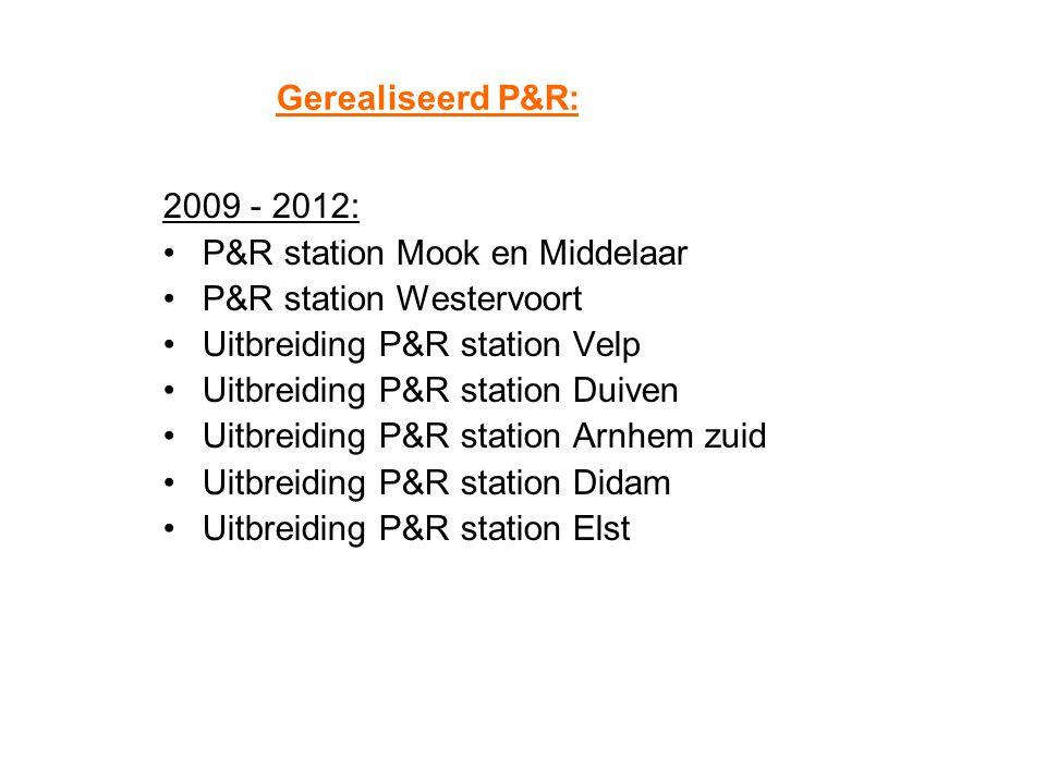 Gerealiseerd P&R: 2009 - 2012: P&R station Mook en Middelaar. P&R station Westervoort. Uitbreiding P&R station Velp.